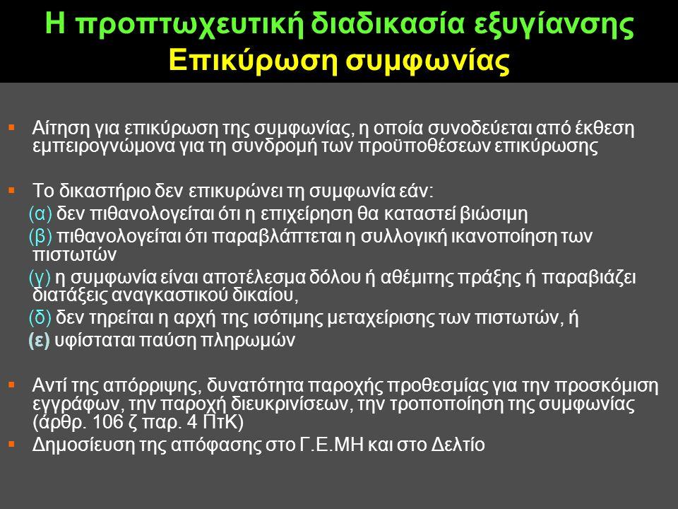 Η προπτωχευτική διαδικασία εξυγίανσης Επικύρωση συμφωνίας  Αίτηση για επικύρωση της συμφωνίας, η οποία συνοδεύεται από έκθεση εμπειρογνώμονα για τη συνδρομή των προϋποθέσεων επικύρωσης  Το δικαστήριο δεν επικυρώνει τη συμφωνία εάν: (α) δεν πιθανολογείται ότι η επιχείρηση θα καταστεί βιώσιμη (β) πιθανολογείται ότι παραβλάπτεται η συλλογική ικανοποίηση των πιστωτών (γ) η συμφωνία είναι αποτέλεσμα δόλου ή αθέμιτης πράξης ή παραβιάζει διατάξεις αναγκαστικού δικαίου, (δ) δεν τηρείται η αρχή της ισότιμης μεταχείρισης των πιστωτών, ή (ε) υφίσταται παύση πληρωμών  Αντί της απόρριψης, δυνατότητα παροχής προθεσμίας για την προσκόμιση εγγράφων, την παροχή διευκρινίσεων, την τροποποίηση της συμφωνίας (άρθρ.