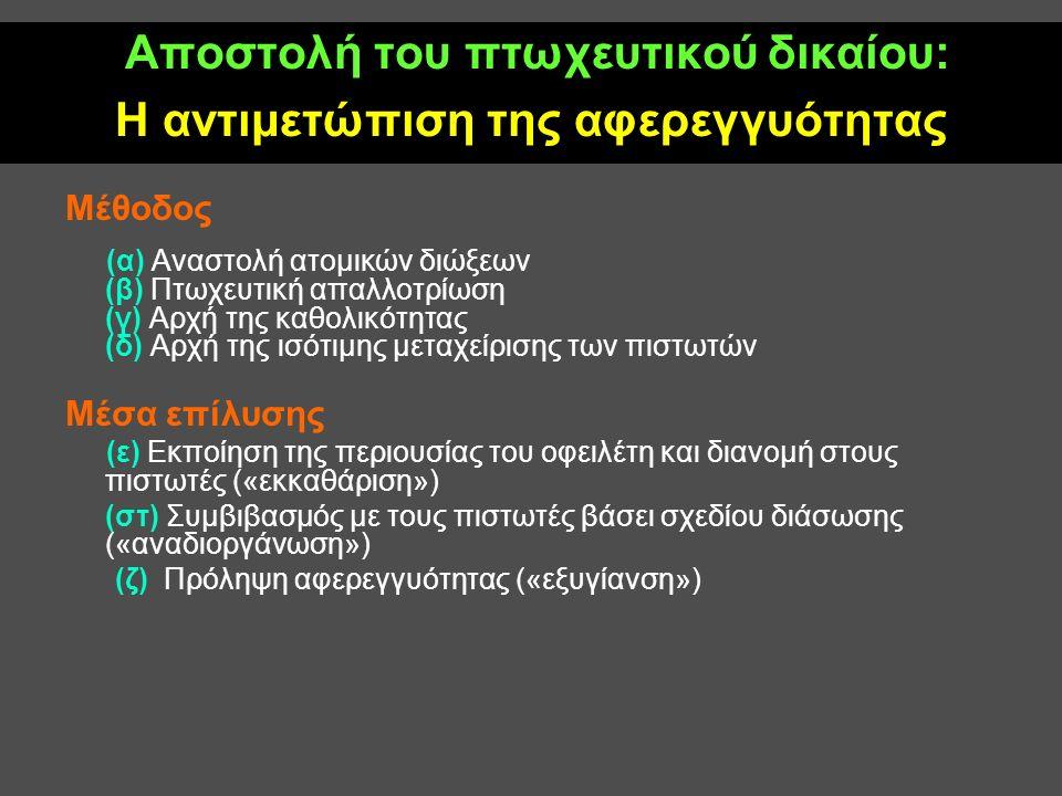 Αποστολή του πτωχευτικού δικαίου: Η αντιμετώπιση της αφερεγγυότητας Μέθοδος (α) Αναστολή ατομικών διώξεων (β) Πτωχευτική απαλλοτρίωση (γ) Αρχή της καθολικότητας (δ) Αρχή της ισότιμης μεταχείρισης των πιστωτών Μέσα επίλυσης (ε) Εκποίηση της περιουσίας του οφειλέτη και διανομή στους πιστωτές («εκκαθάριση») (στ) Συμβιβασμός με τους πιστωτές βάσει σχεδίου διάσωσης («αναδιοργάνωση») (ζ) Πρόληψη αφερεγγυότητας («εξυγίανση»)