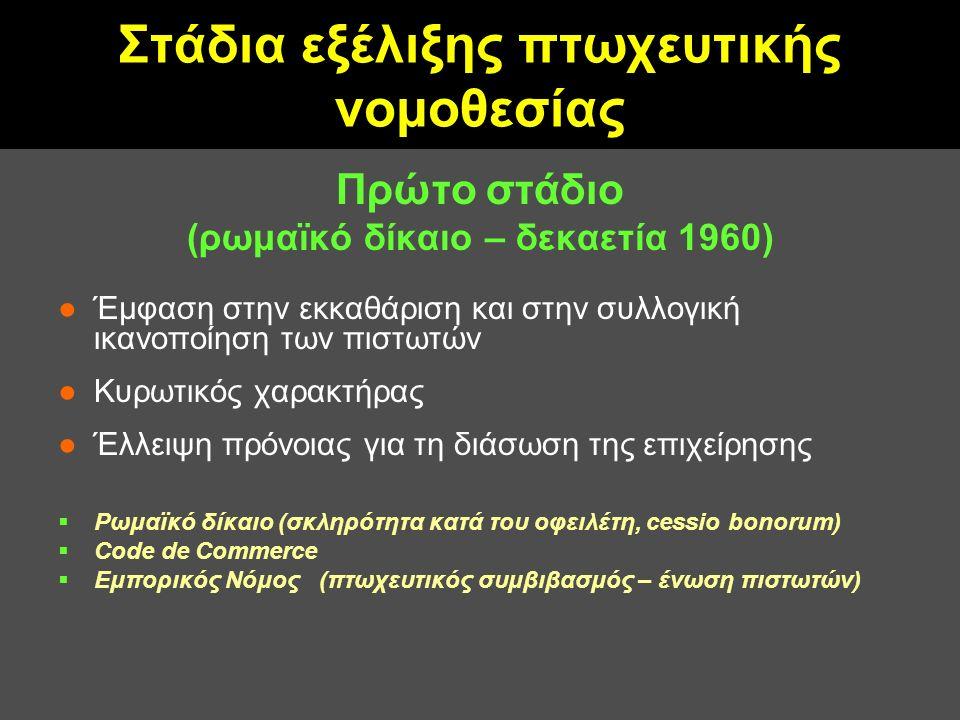 Στάδια εξέλιξης πτωχευτικής νομοθεσίας Πρώτο στάδιο (ρωμαϊκό δίκαιο – δεκαετία 1960) ●Έμφαση στην εκκαθάριση και στην συλλογική ικανοποίηση των πιστωτών ●Κυρωτικός χαρακτήρας ●Έλλειψη πρόνοιας για τη διάσωση της επιχείρησης  Ρωμαϊκό δίκαιο (σκληρότητα κατά του οφειλέτη, cessio bonorum)  Code de Commerce  Εμπορικός Νόμος (πτωχευτικός συμβιβασμός – ένωση πιστωτών)