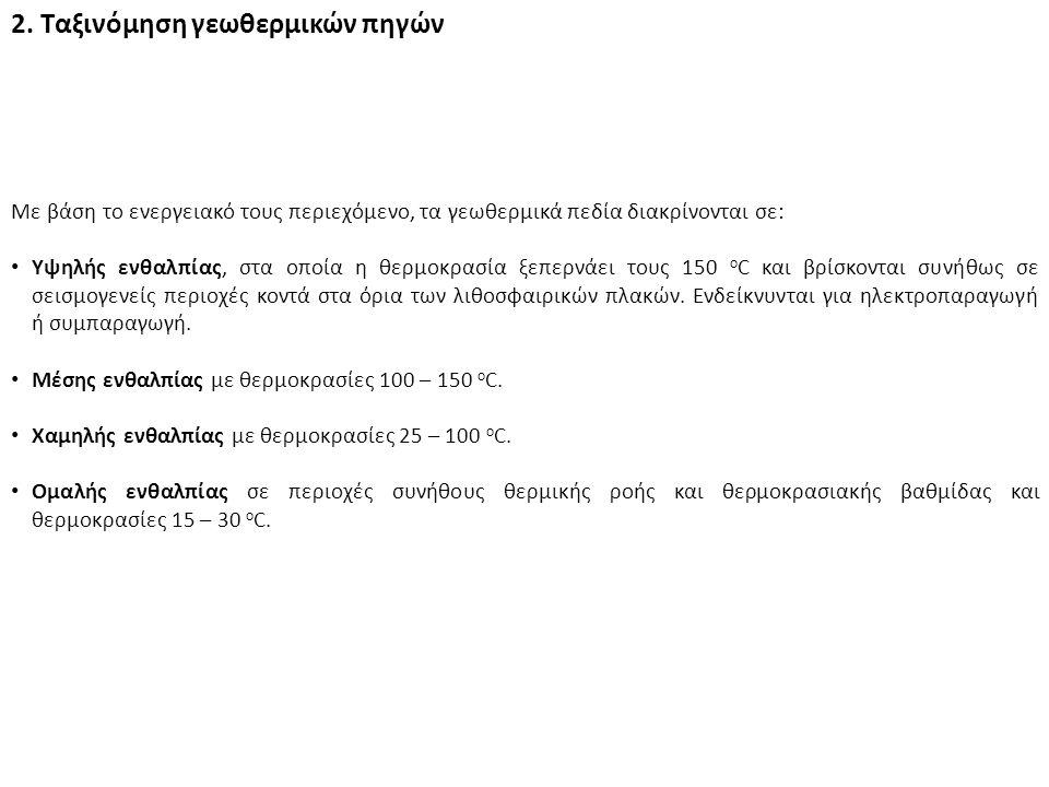 2. Ταξινόμηση γεωθερμικών πηγών Με βάση το ενεργειακό τους περιεχόμενο, τα γεωθερμικά πεδία διακρίνονται σε: Υψηλής ενθαλπίας, στα οποία η θερμοκρασία