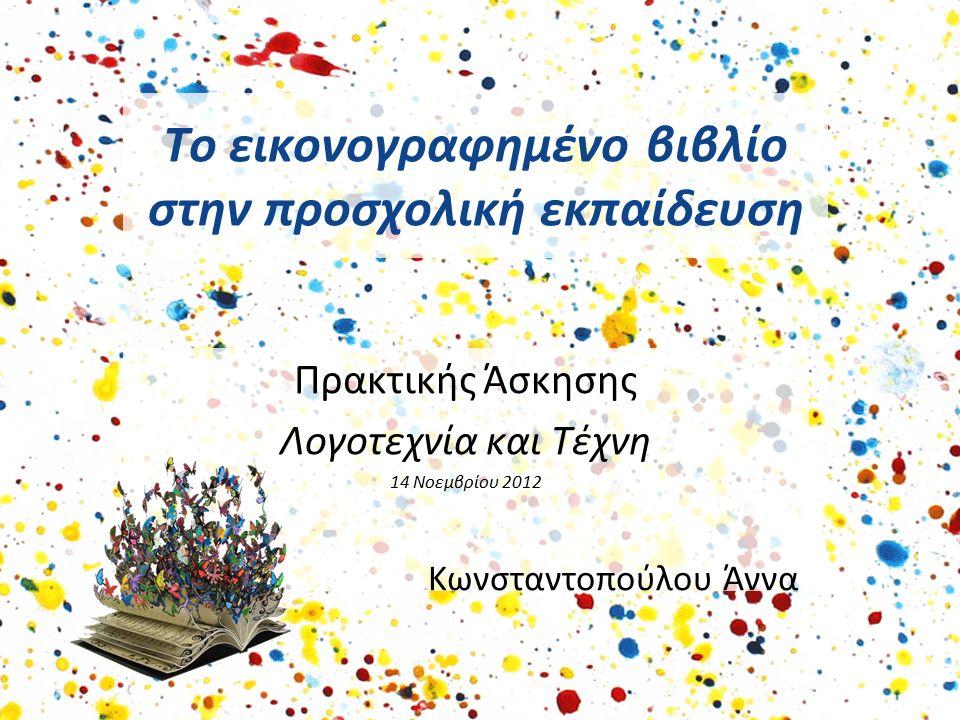 Το εικονογραφημένο βιβλίο στην προσχολική εκπαίδευση Πρακτικής Άσκησης Λογοτεχνία και Τέχνη 14 Νοεμβρίου 2012 Κωνσταντοπούλου Άννα