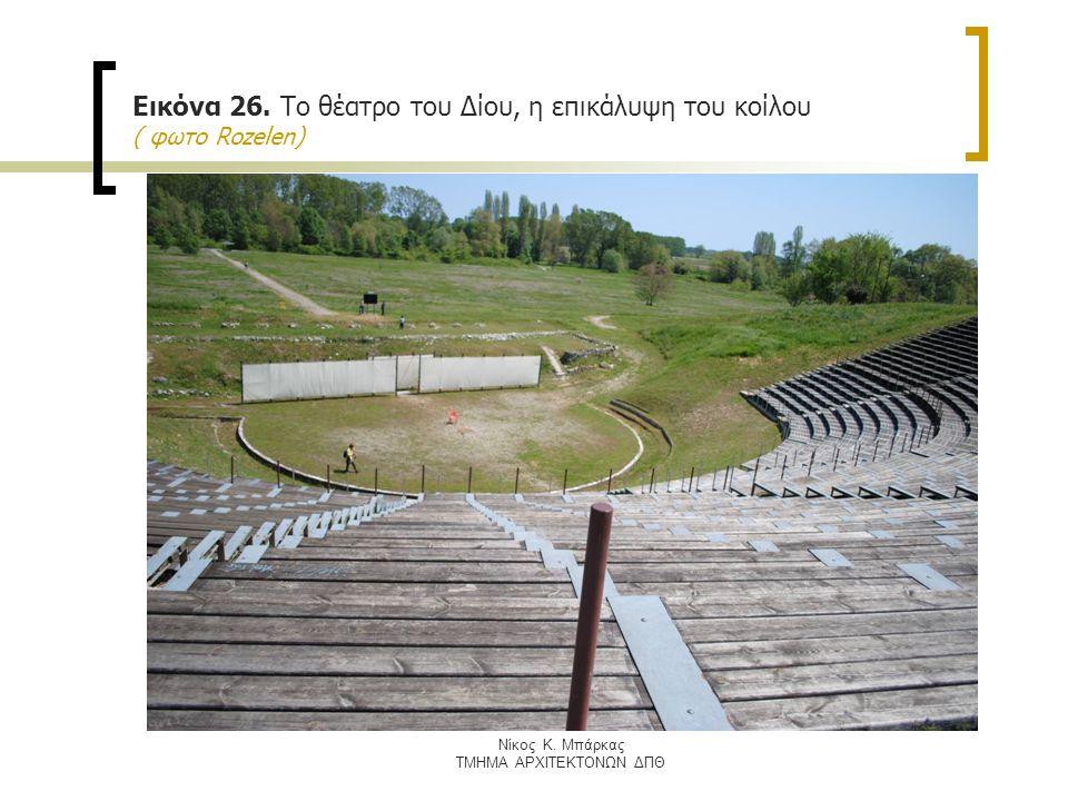Nίκος Κ. Μπάρκας ΤΜΗΜΑ ΑΡΧΙΤΕΚΤΟΝΩΝ ΔΠΘ Εικόνα 26. Το θέατρο τoυ Δίου, η επικάλυψη του κοίλου ( φωτο Rozelen)