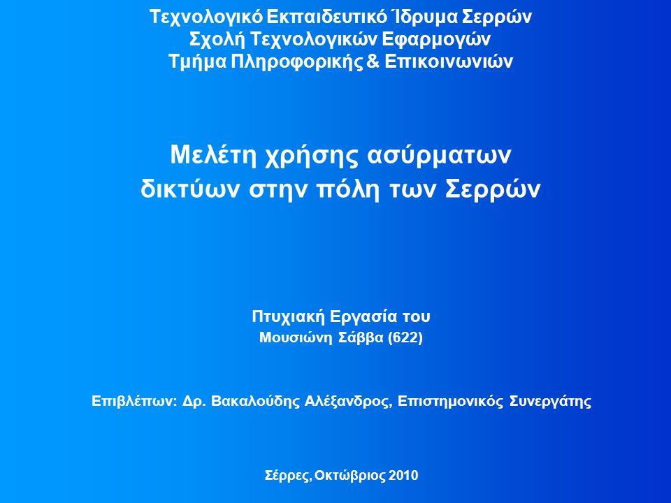 Τεχνολογικό Εκπαιδευτικό Ίδρυμα Σερρών Σχολή Τεχνολογικών Εφαρμογών Τμήμα Πληροφορικής & Επικοινωνιών Μελέτη χρήσης ασύρματων δικτύων στην πόλη των Σερρών Πτυχιακή Εργασία του Μουσιώνη Σάββα (622) Επιβλέπων: Δρ.