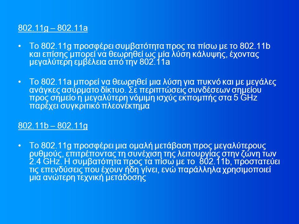 802.11g – 802.11a Το 802.11g προσφέρει συμβατότητα προς τα πίσω με το 802.11b και επίσης μπορεί να θεωρηθεί ως μία λύση κάλυψης, έχοντας μεγαλύτερη εμβέλεια από την 802.11a Το 802.11a μπορεί να θεωρηθεί μια λύση για πυκνό και με μεγάλες ανάγκες ασύρματο δίκτυο.