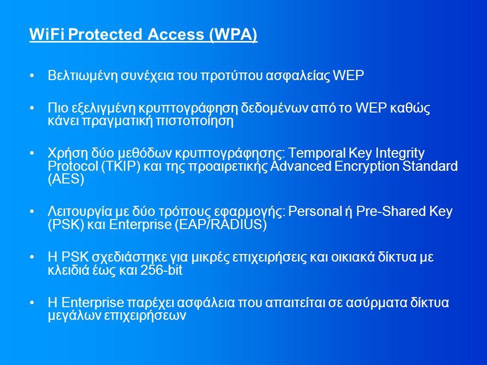 WiFi Protected Access (WPA) Βελτιωμένη συνέχεια του προτύπου ασφαλείας WEP Πιο εξελιγμένη κρυπτογράφηση δεδομένων από το WEP καθώς κάνει πραγματική πιστοποίηση Χρήση δύο μεθόδων κρυπτογράφησης: Temporal Key Integrity Protocol (TKIP) και της προαιρετικής Advanced Encryption Standard (AES) Λειτουργία με δύο τρόπους εφαρμογής: Personal ή Pre-Shared Key (PSK) και Enterprise (EAP/RADIUS) Η PSK σχεδιάστηκε για μικρές επιχειρήσεις και οικιακά δίκτυα με κλειδιά έως και 256-bit Η Enterprise παρέχει ασφάλεια που απαιτείται σε ασύρματα δίκτυα μεγάλων επιχειρήσεων