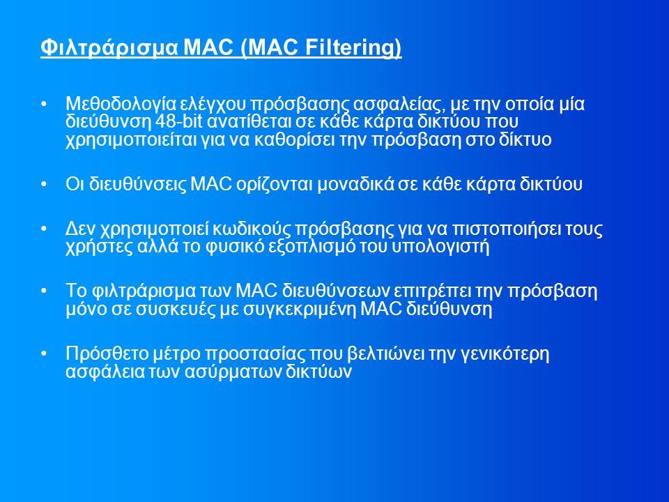 Φιλτράρισμα MAC (MAC Filtering) Μεθοδολογία ελέγχου πρόσβασης ασφαλείας, με την οποία μία διεύθυνση 48-bit ανατίθεται σε κάθε κάρτα δικτύου που χρησιμοποιείται για να καθορίσει την πρόσβαση στο δίκτυο Οι διευθύνσεις MAC ορίζονται μοναδικά σε κάθε κάρτα δικτύου Δεν χρησιμοποιεί κωδικούς πρόσβασης για να πιστοποιήσει τους χρήστες αλλά το φυσικό εξοπλισμό του υπολογιστή Το φιλτράρισμα των MAC διευθύνσεων επιτρέπει την πρόσβαση μόνο σε συσκευές με συγκεκριμένη MAC διεύθυνση Πρόσθετο μέτρο προστασίας που βελτιώνει την γενικότερη ασφάλεια των ασύρματων δικτύων
