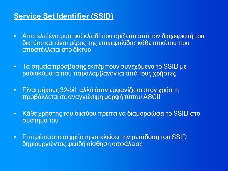 Service Set Identifier (SSID) Αποτελεί ένα μυστικό κλειδί που ορίζεται από τον διαχειριστή του δικτύου και είναι μέρος της επικεφαλίδας κάθε πακέτου που αποστέλλεται στο δίκτυο Τα σημεία πρόσβασης εκπέμπουν συνεχόμενα το SSID με ραδιοκύματα που παραλαμβάνονται από τους χρήστες Είναι μήκους 32-bit, αλλά όταν εμφανίζεται στον χρήστη προβάλλεται σε αναγνώσιμη μορφή τύπου ASCII Κάθε χρήστης του δικτύου πρέπει να διαμορφώσει το SSID στο σύστημα του Επιτρέπεται στο χρήστη να κλείσει την μετάδοση του SSID δημιουργώντας ψευδή αίσθηση ασφάλειας