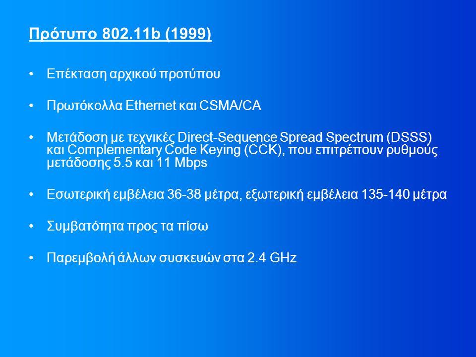 Επέκταση αρχικού προτύπου Πρωτόκολλα Ethernet και CSMA/CA Μετάδοση με τεχνικές Direct-Sequence Spread Spectrum (DSSS) και Complementary Code Keying (CCK), που επιτρέπουν ρυθμούς μετάδοσης 5.5 και 11 Mbps Εσωτερική εμβέλεια 36-38 μέτρα, εξωτερική εμβέλεια 135-140 μέτρα Συμβατότητα προς τα πίσω Παρεμβολή άλλων συσκευών στα 2.4 GHz Πρότυπο 802.11b (1999)