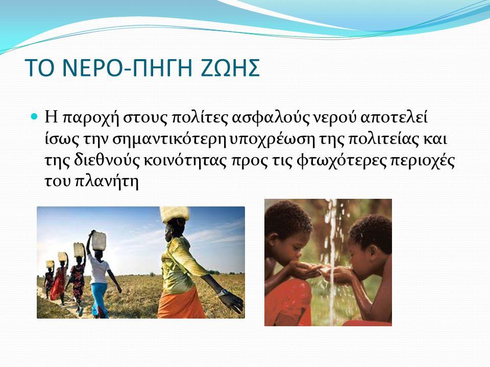 ΤΟ ΝΕΡΟ-ΠΗΓΗ ΖΩΗΣ Η παροχή στους πολίτες ασφαλούς νερού αποτελεί ίσως την σημαντικότερη υποχρέωση της πολιτείας και της διεθνούς κοινότητας προς τις φ