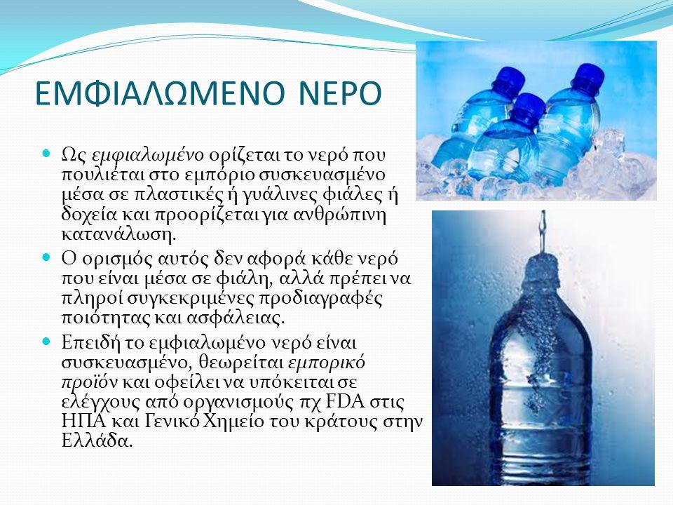 ΕΜΦΙΑΛΩΜΕΝΟ ΝΕΡΟ Ως εμφιαλωμένο ορίζεται το νερό που πουλιέται στο εμπόριο συσκευασμένο μέσα σε πλαστικές ή γυάλινες φιάλες ή δοχεία και προορίζεται γ