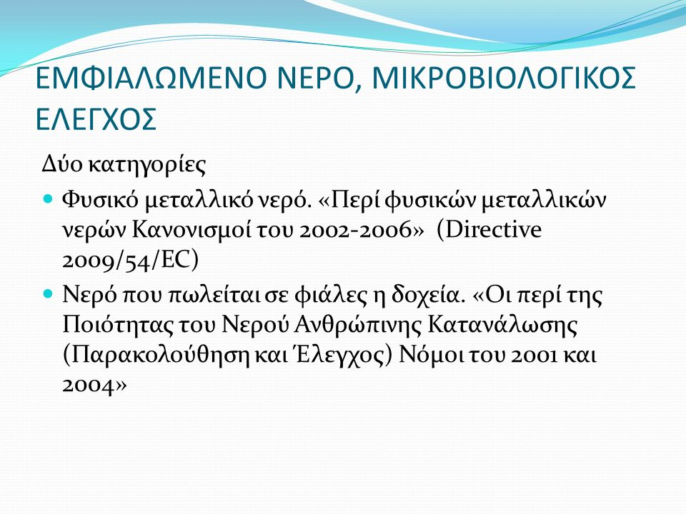 ΕΜΦΙΑΛΩΜΕΝΟ ΝΕΡΟ, ΜΙΚΡΟΒΙΟΛΟΓΙΚΟΣ ΕΛΕΓΧΟΣ Δύο κατηγορίες Φυσικό μεταλλικό νερό. «Περί φυσικών μεταλλικών νερών Κανονισμοί του 2002-2006» (Directive 20