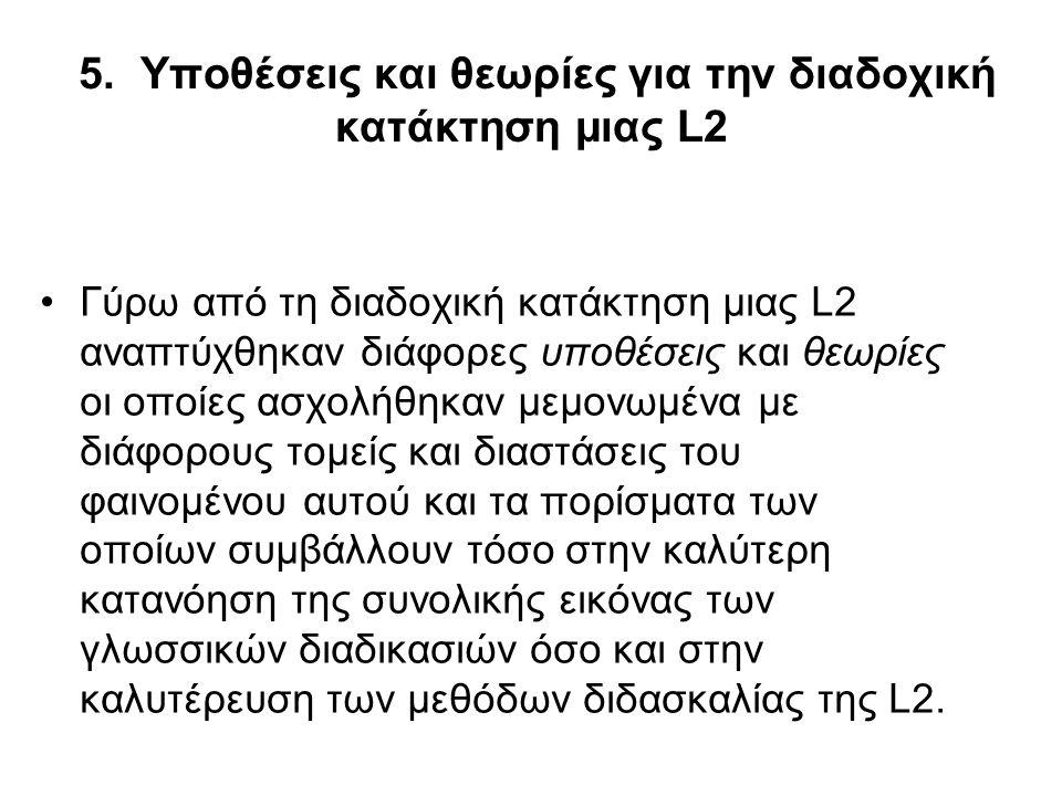 5. Υποθέσεις και θεωρίες για την διαδοχική κατάκτηση μιας L2 Γύρω από τη διαδοχική κατάκτηση μιας L2 αναπτύχθηκαν διάφορες υποθέσεις και θεωρίες οι οπ