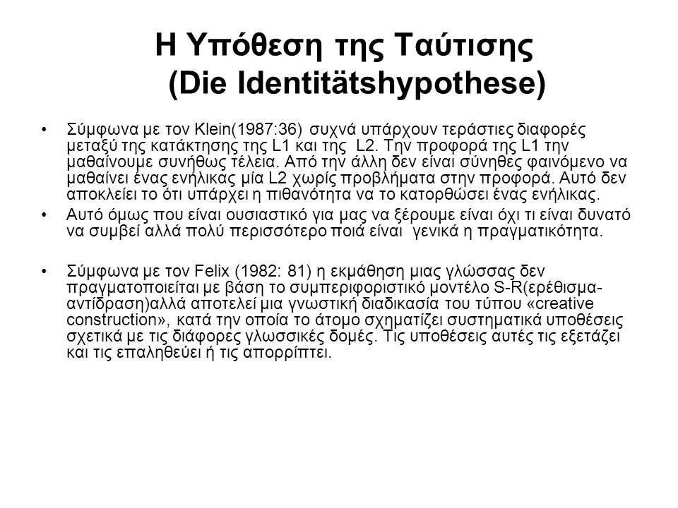 Η Υπόθεση της Ταύτισης (Die Identitätshypothese) Σύμφωνα με τον Klein(1987:36) συχνά υπάρχουν τεράστιες διαφορές μεταξύ της κατάκτησης της L1 και της
