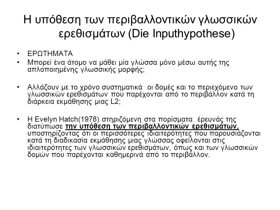 Η υπόθεση των περιβαλλοντικών γλωσσικών ερεθισμάτων (Die Inputhypothese) ΕΡΩΤΗΜΑΤΑ Μπορεί ένα άτομο να μάθει μία γλώσσα μόνο μέσω αυτής της απλοποιημέ
