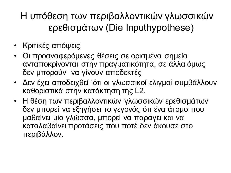 Η υπόθεση των περιβαλλοντικών γλωσσικών ερεθισμάτων (Die Inputhypothese) Κριτικές απόψεις Οι προαναφερόμενες θέσεις σε ορισμένα σημεία ανταποκρίνονται