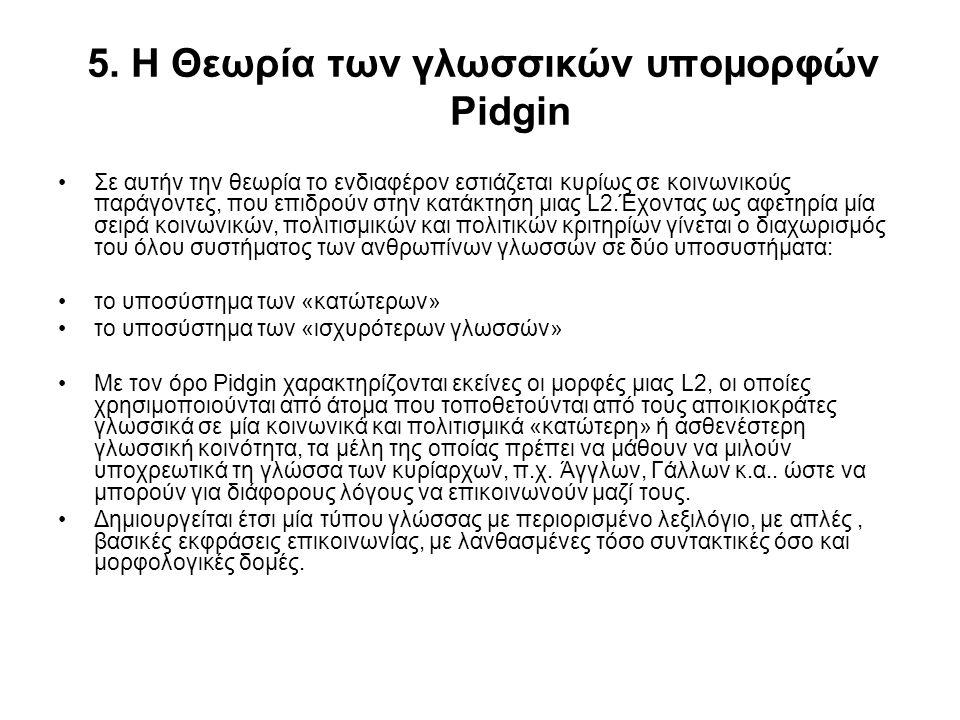 5. Η Θεωρία των γλωσσικών υπομορφών Pidgin Σε αυτήν την θεωρία το ενδιαφέρον εστιάζεται κυρίως σε κοινωνικούς παράγοντες, που επιδρούν στην κατάκτηση