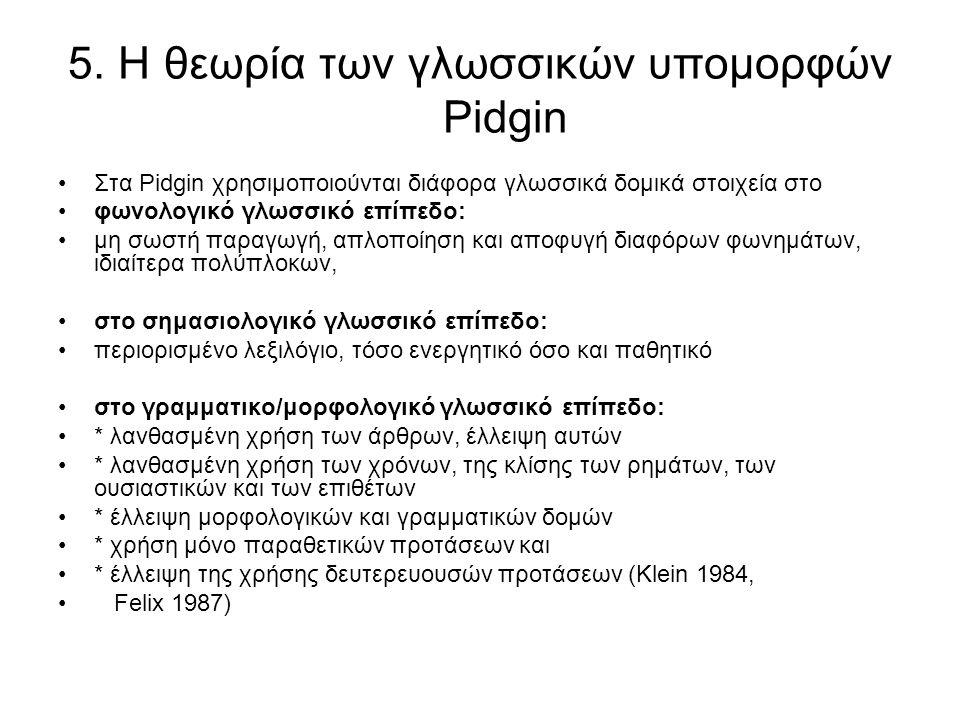 5. Η θεωρία των γλωσσικών υπομορφών Pidgin Στα Pidgin χρησιμοποιούνται διάφορα γλωσσικά δομικά στοιχεία στο φωνολογικό γλωσσικό επίπεδο: μη σωστή παρα