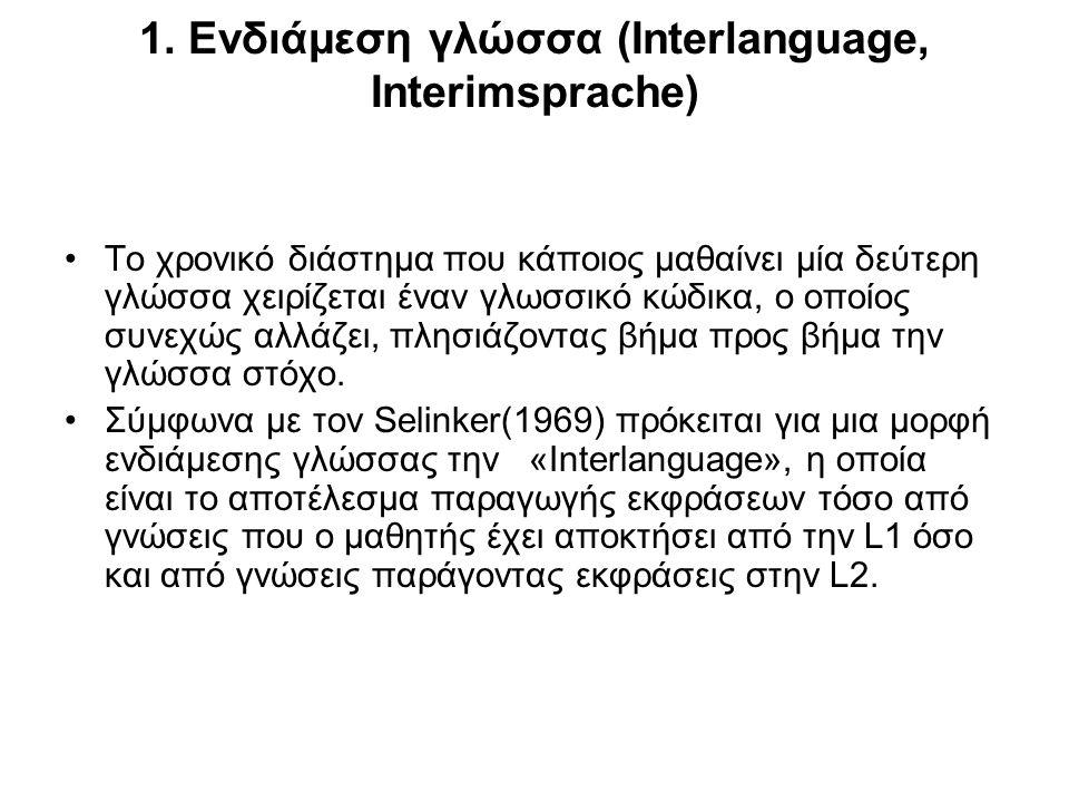 1. Ενδιάμεση γλώσσα (Interlanguage, Interimsprache) Το χρονικό διάστημα που κάποιος μαθαίνει μία δεύτερη γλώσσα χειρίζεται έναν γλωσσικό κώδικα, ο οπο