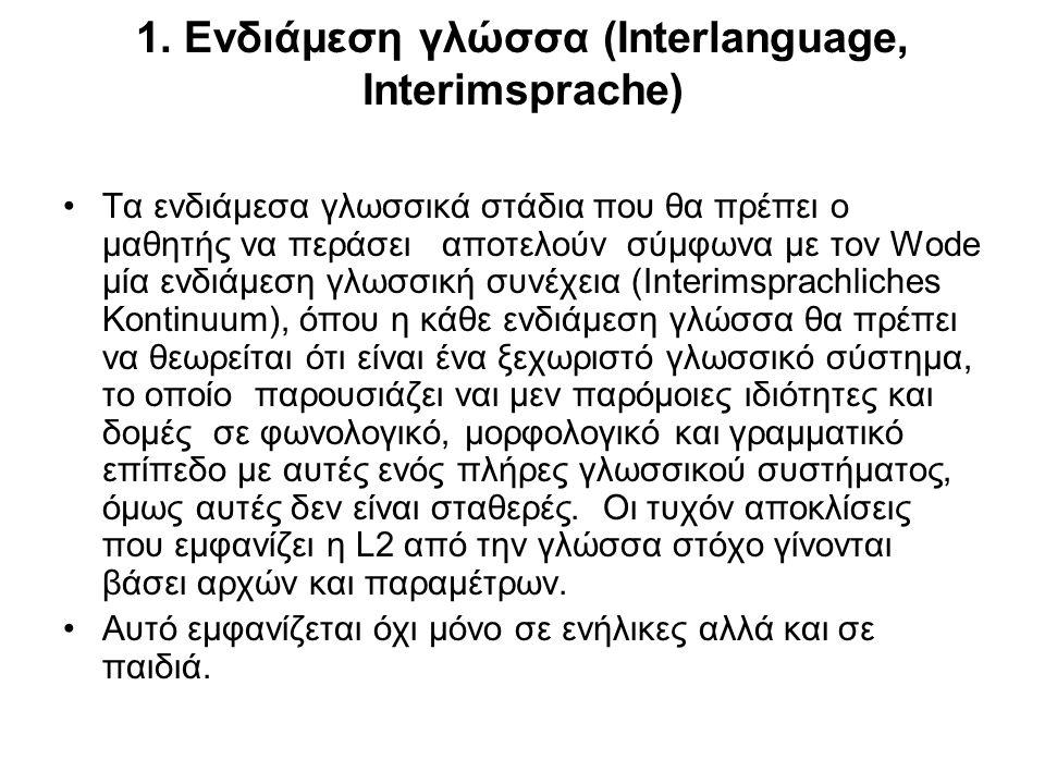 1. Ενδιάμεση γλώσσα (Interlanguage, Interimsprache) Τα ενδιάμεσα γλωσσικά στάδια που θα πρέπει ο μαθητής να περάσει αποτελούν σύμφωνα με τον Wode μία