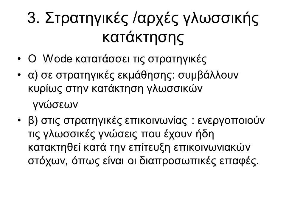 3. Στρατηγικές /αρχές γλωσσικής κατάκτησης Ο Wode κατατάσσει τις στρατηγικές α) σε στρατηγικές εκμάθησης: συμβάλλουν κυρίως στην κατάκτηση γλωσσικών γ
