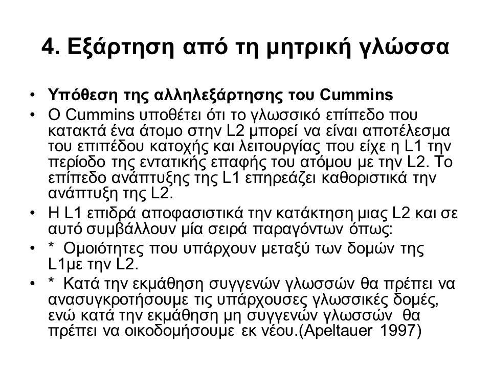 4. Εξάρτηση από τη μητρική γλώσσα Υπόθεση της αλληλεξάρτησης του Cummins Ο Cummins υποθέτει ότι το γλωσσικό επίπεδο που κατακτά ένα άτομο στην L2 μπορ