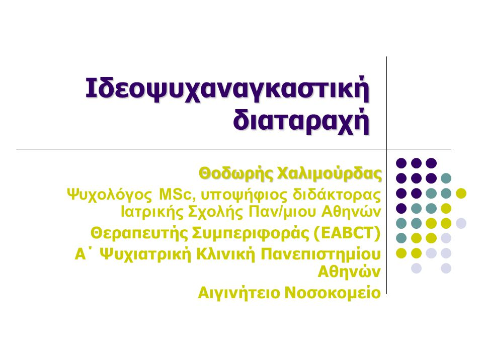 Ιδεοψυχαναγκαστική διαταραχή Θοδωρής Χαλιμούρδας Ψυχολόγος MSc, υποψήφιος διδάκτορας Ιατρικής Σχολής Παν/μιου Αθηνών Θεραπευτής Συμπεριφοράς (EABCT) Α
