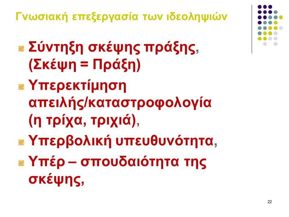 22 Γνωσιακή επεξεργασία των ιδεοληψιών Σύντηξη σκέψης πράξης, (Σκέψη = Πράξη) Υπερεκτίμηση απειλής/καταστροφολογία (η τρίχα, τριχιά), Υπερβολική υπευθ