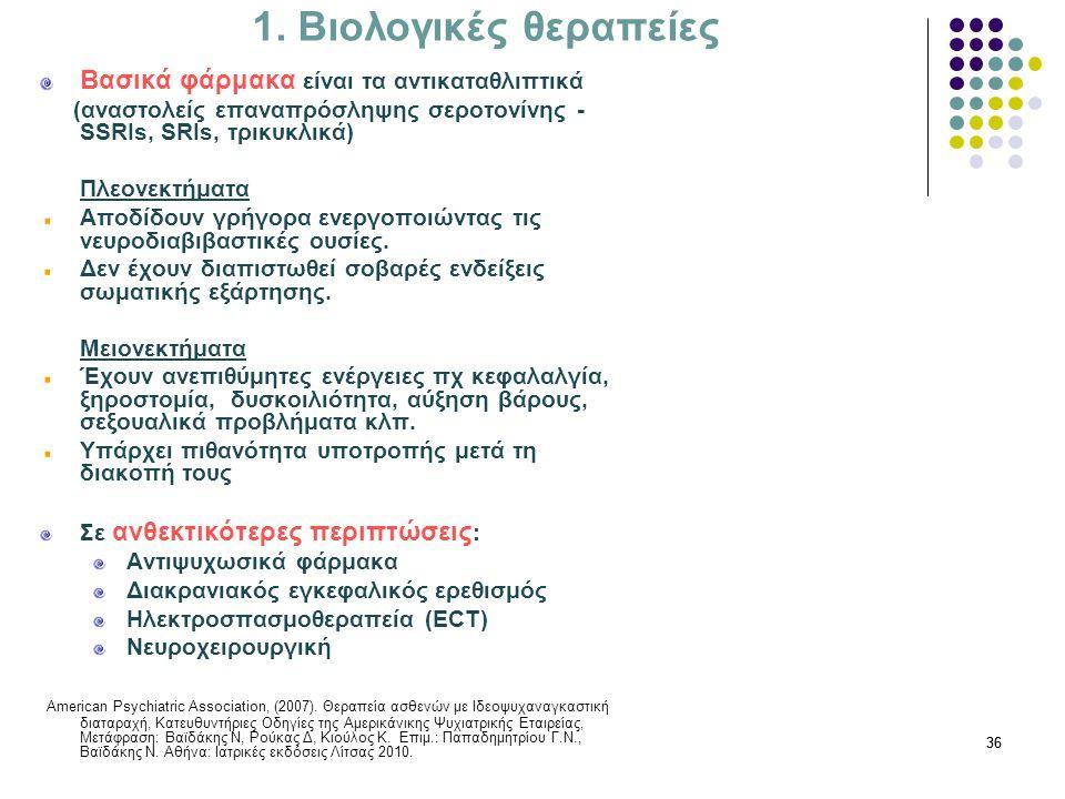 36 1. Βιολογικές θεραπείες Βασικά φάρμακα είναι τα αντικαταθλιπτικά (αναστολείς επαναπρόσληψης σεροτονίνης - SSRIs, SRIs, τρικυκλικά) Πλεονεκτήματα Απ