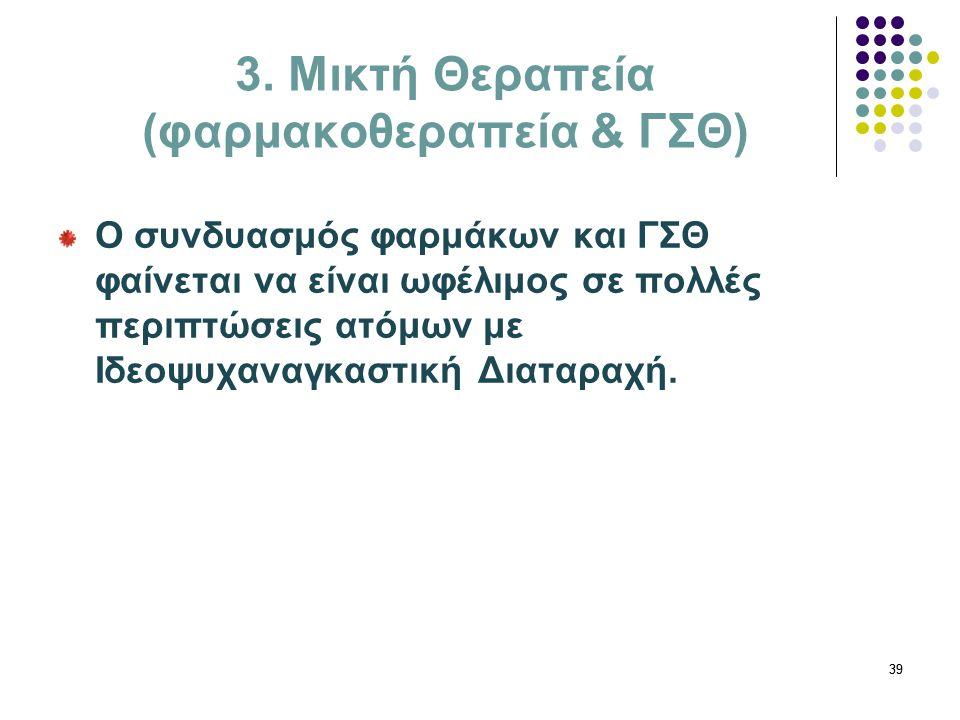 39 3. Μικτή Θεραπεία (φαρμακοθεραπεία & ΓΣΘ) Ο συνδυασμός φαρμάκων και ΓΣΘ φαίνεται να είναι ωφέλιμος σε πολλές περιπτώσεις ατόμων με Ιδεοψυχαναγκαστι