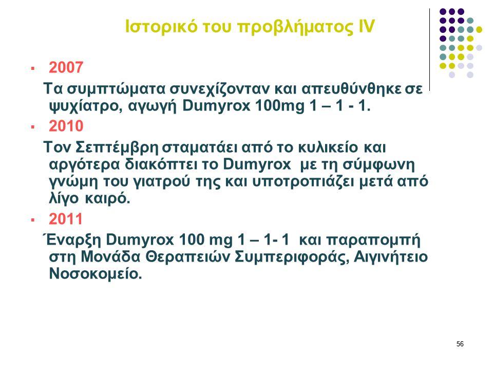 56 Ιστορικό του προβλήματος ΙV  2007 Τα συμπτώματα συνεχίζονταν και απευθύνθηκε σε ψυχίατρο, αγωγή Dumyrox 100mg 1 – 1 - 1.  2010 Τον Σεπτέμβρη σταμ
