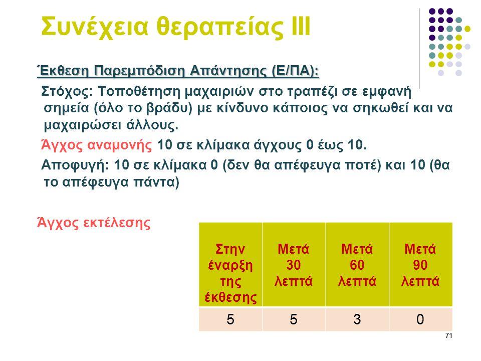 71 Συνέχεια θεραπείας ΙΙΙ Έκθεση Παρεμπόδιση Απάντησης (Ε/ΠΑ): Έκθεση Παρεμπόδιση Απάντησης (Ε/ΠΑ): Στόχος: Τοποθέτηση μαχαιριών στο τραπέζι σε εμφανή