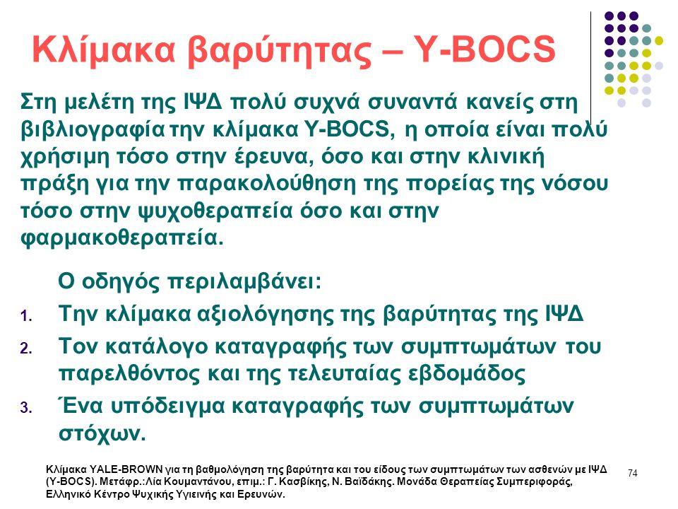 Κλίμακα βαρύτητας – Y-BOCS Στη μελέτη της ΙΨΔ πολύ συχνά συναντά κανείς στη βιβλιογραφία την κλίμακα Y-BOCS, η οποία είναι πολύ χρήσιμη τόσο στην έρευ