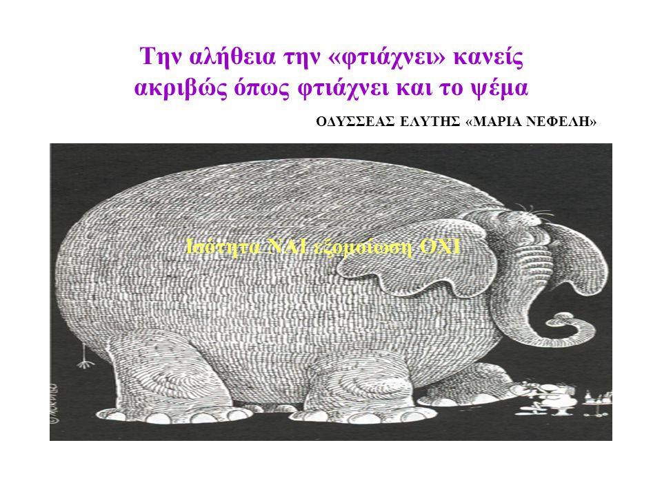 Την αλήθεια την «φτιάχνει» κανείς ακριβώς όπως φτιάχνει και το ψέμα ΟΔΥΣΣΕΑΣ ΕΛΥΤΗΣ «ΜΑΡΙΑ ΝΕΦΕΛΗ» Ισότητα ΝΑΙ εξομοίωση ΟΧΙ