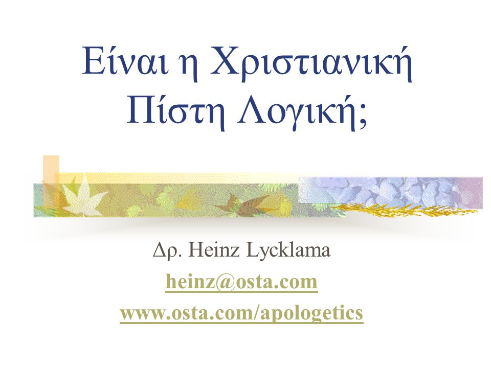 Είναι η Χριστιανική Πίστη Λογική; Δρ. Heinz Lycklama heinz@osta.com www.osta.com/apologetics