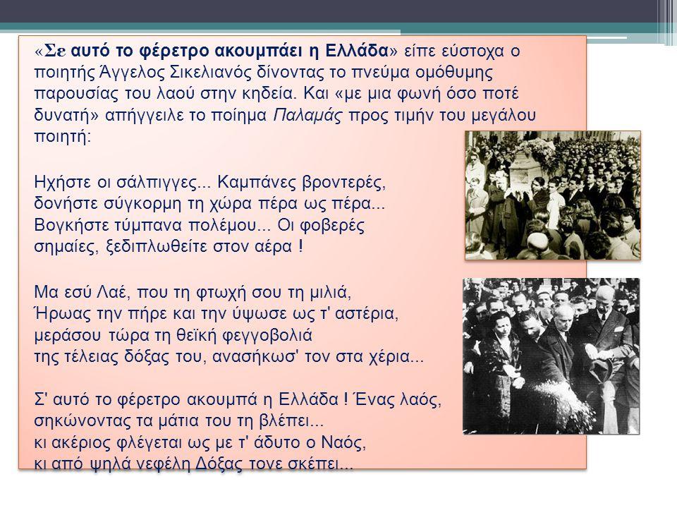 «Σε αυτό το φέρετρο ακουμπάει η Ελλάδα» είπε εύστοχα ο ποιητής Άγγελος Σικελιανός δίνοντας το πνεύμα ομόθυμης παρουσίας του λαού στην κηδεία.