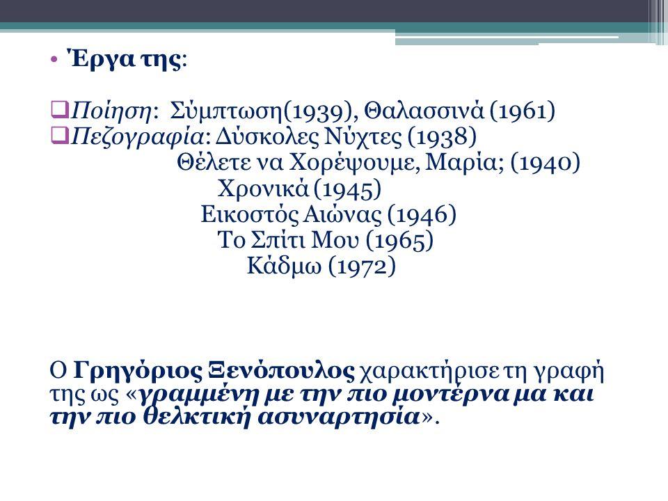 Έργα της:  Ποίηση: Σύμπτωση(1939), Θαλασσινά (1961)  Πεζογραφία: Δύσκολες Νύχτες (1938) Θέλετε να Χορέψουμε, Μαρία; (1940) Χρονικά (1945) Εικοστός Αιώνας (1946) Το Σπίτι Μου (1965) Κάδμω (1972) Ο Γρηγόριος Ξενόπουλος χαρακτήρισε τη γραφή της ως «γραμμένη με την πιο μοντέρνα μα και την πιο θελκτική ασυναρτησία».