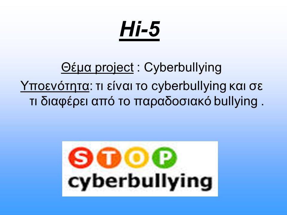 Hi-5 Θέμα project : Cyberbullying Υποενότητα: τι είναι το cyberbullying και σε τι διαφέρει από το παραδοσιακό bullying.