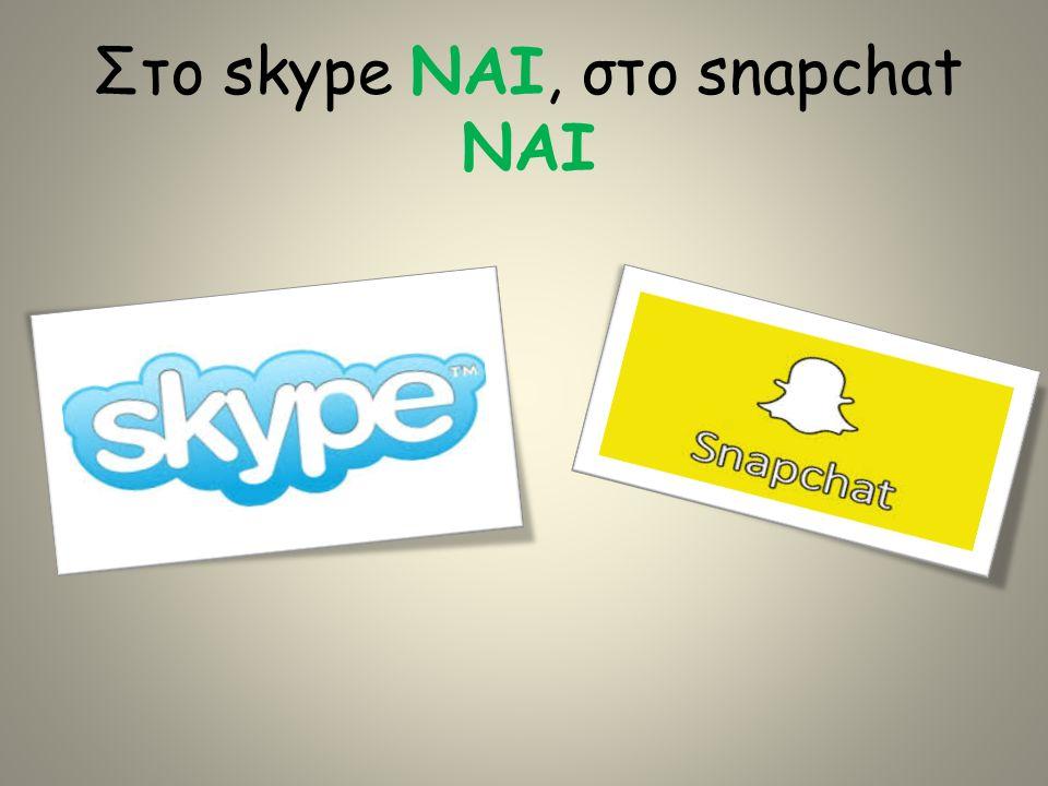 Στο skype ΝΑΙ, στο snapchat ΝΑΙ