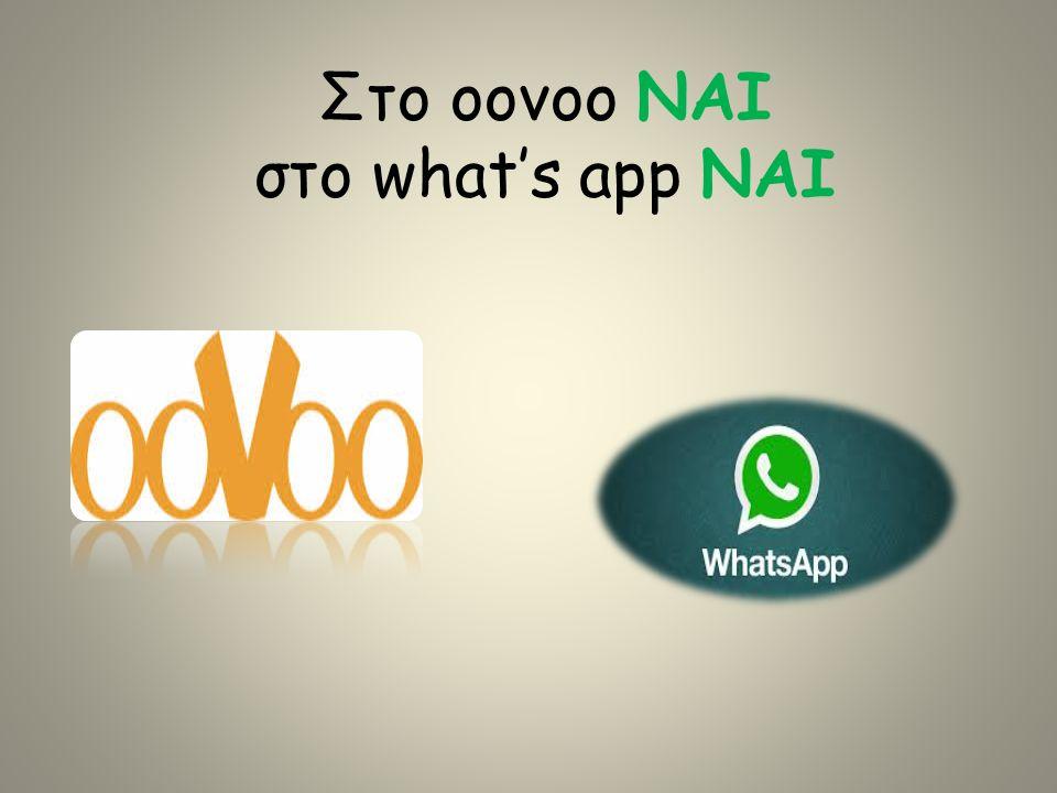 Στο oovoo ΝΑΙ στο what's app ΝΑΙ