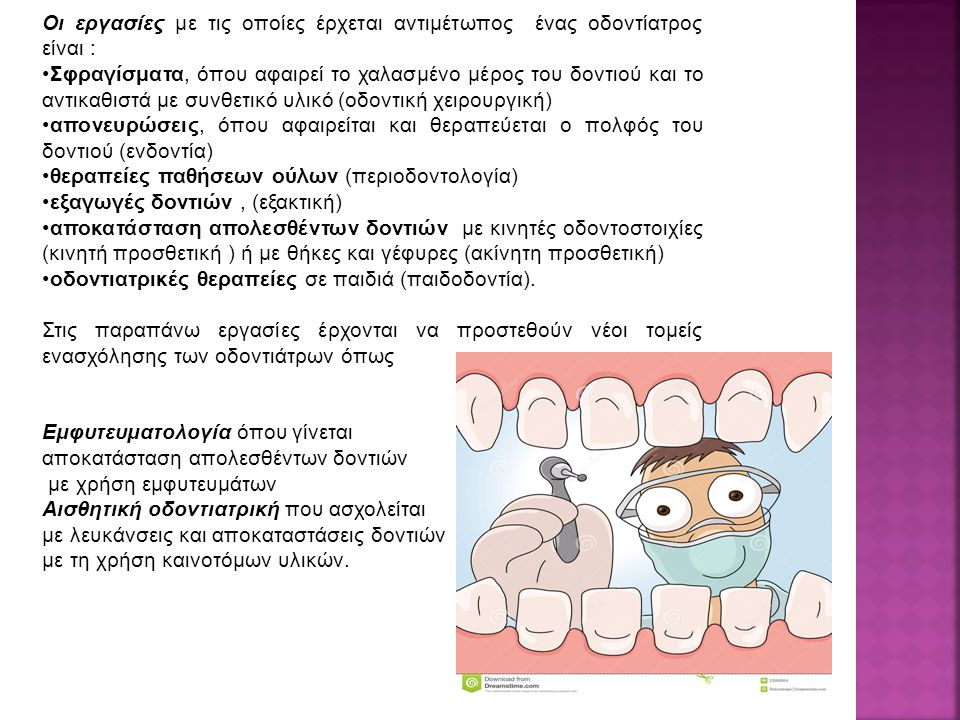 Οι εργασίες με τις οποίες έρχεται αντιμέτωπος ένας οδοντίατρος είναι : Σφραγίσματα, όπου αφαιρεί το χαλασμένο μέρος του δοντιού και το αντικαθιστά με συνθετικό υλικό (οδοντική χειρουργική) απονευρώσεις, όπου αφαιρείται και θεραπεύεται ο πολφός του δοντιού (ενδοντία) θεραπείες παθήσεων ούλων (περιοδοντολογία) εξαγωγές δοντιών, (εξακτική) αποκατάσταση απολεσθέντων δοντιών με κινητές οδοντοστοιχίες (κινητή προσθετική ) ή με θήκες και γέφυρες (ακίνητη προσθετική) οδοντιατρικές θεραπείες σε παιδιά (παιδοδοντία).