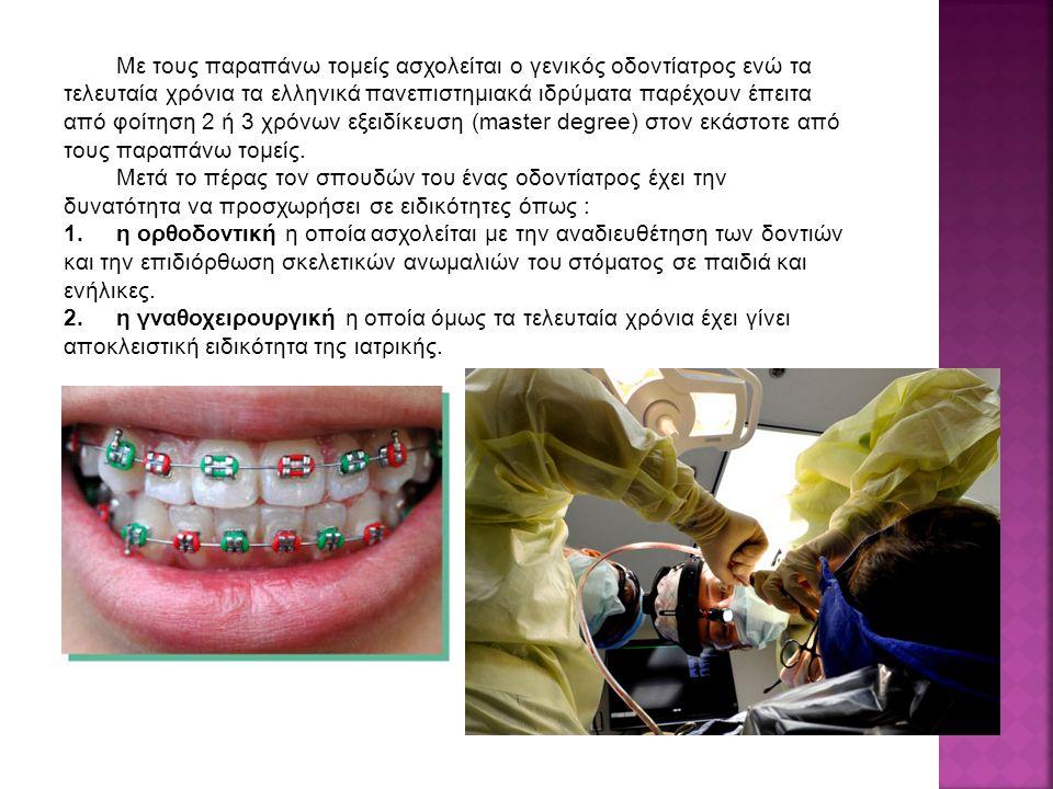 Με τους παραπάνω τομείς ασχολείται ο γενικός οδοντίατρος ενώ τα τελευταία χρόνια τα ελληνικά πανεπιστημιακά ιδρύματα παρέχουν έπειτα από φοίτηση 2 ή 3 χρόνων εξειδίκευση (master degree) στον εκάστοτε από τους παραπάνω τομείς.