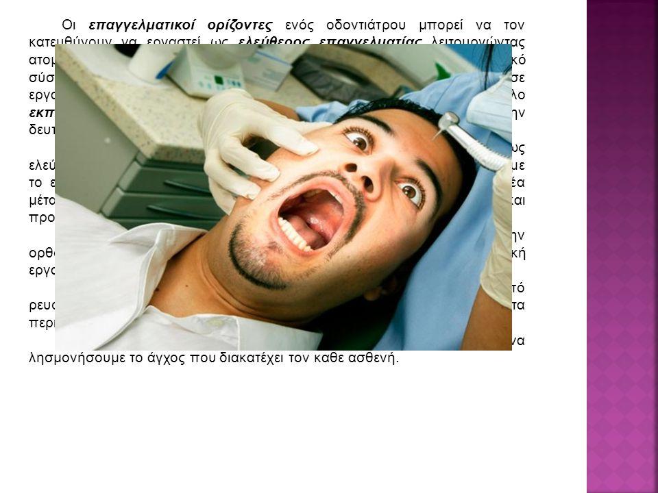 Οι επαγγελματικοί ορίζοντες ενός οδοντιάτρου μπορεί να τον κατευθύνουν να εργαστεί ως ελεύθερος επαγγελματίας λειτουργώντας ατομικό οδοντιατρείο ή μπορεί να απορροφηθεί ως μισθωτός από το εθνικό σύστημα υγειάς και τις ένοπλες δυνάμεις, ιδιωτικές κλινικές και σε εργαστήρια ως ερευνητής.