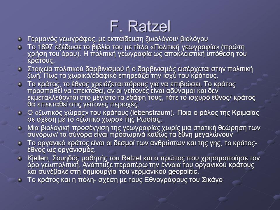 F. Ratzel Γερμανός γεωγράφος, με εκπαίδευση ζωολόγου/ βιολόγου Το 1897 εξέδωσε το βιβλίο του με τίτλο «Πολιτική γεωγραφία» (πρώτη χρήση του όρου). Η π