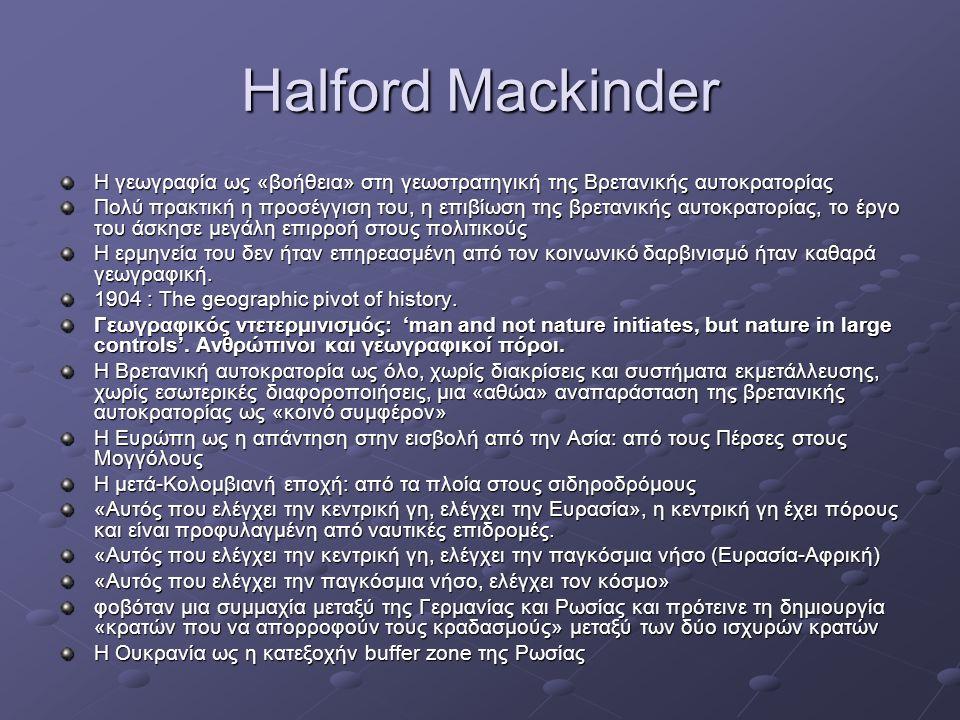 Halford Mackinder Η γεωγραφία ως «βοήθεια» στη γεωστρατηγική της Βρετανικής αυτοκρατορίας Πολύ πρακτική η προσέγγιση του, η επιβίωση της βρετανικής αυ