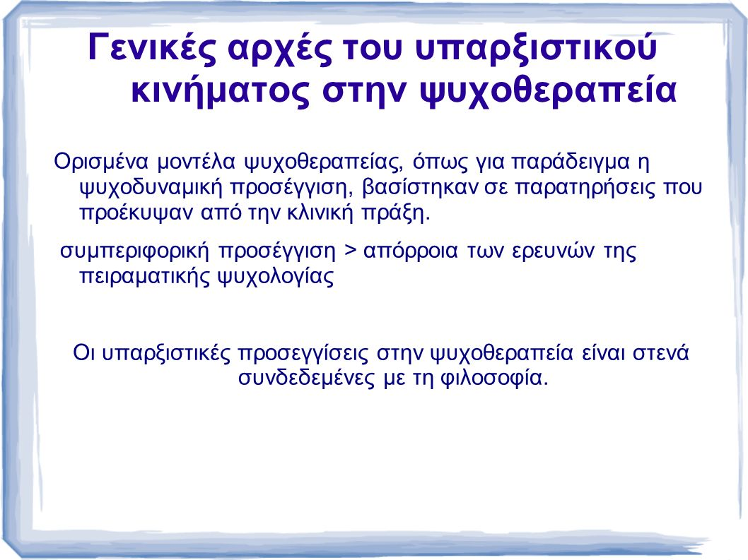 Γενικές αρχές του υπαρξιστικού κινήματος στην ψυχοθεραπεία Ορισμένα μοντέλα ψυχοθεραπείας, όπως για παράδειγμα η ψυχοδυναμική προσέγγιση, βασίστηκαν σε παρατηρήσεις που προέκυψαν από την κλινική πράξη.