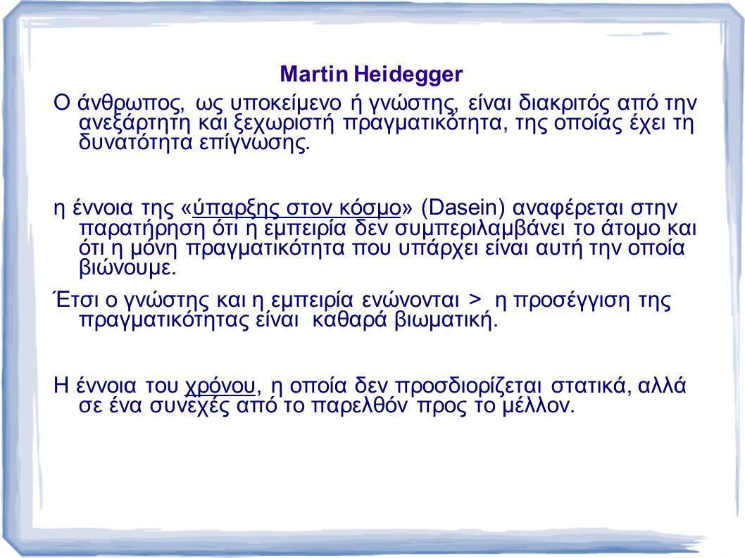 Martin Heidegger Ο άνθρωπος, ως υποκείμενο ή γνώστης, είναι διακριτός από την ανεξάρτητη και ξεχωριστή πραγματικότητα, της οποίας έχει τη δυνατότητα επίγνωσης.