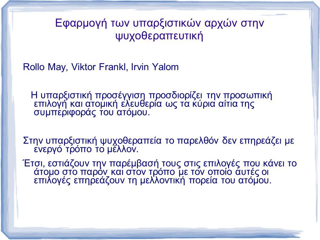 Εφαρμογή των υπαρξιστικών αρχών στην ψυχοθεραπευτική Rollo May, Viktor Frankl, Irvin Yalom Η υπαρξιστική προσέγγιση προσδιορίζει την προσωπική επιλογή και ατομική ελευθερία ως τα κύρια αίτια της συμπεριφοράς του ατόμου.