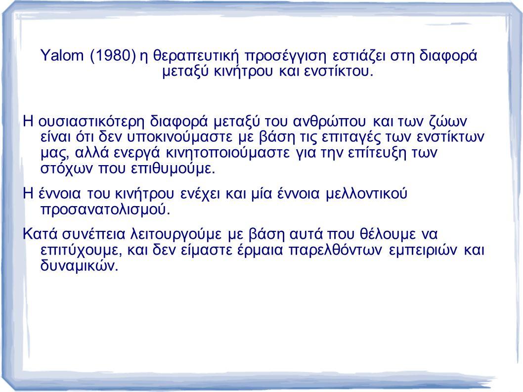 Yalom (1980) η θεραπευτική προσέγγιση εστιάζει στη διαφορά μεταξύ κινήτρου και ενστίκτου.