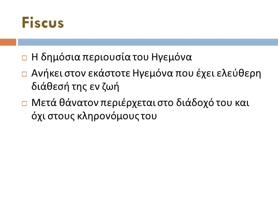 Fiscus  Η δημόσια περιουσία του Ηγεμόνα  Ανήκει στον εκάστοτε Ηγεμόνα που έχει ελεύθερη διάθεσή της εν ζωή  Μετά θάνατον περιέρχεται στο διάδοχό του και όχι στους κληρονόμους του