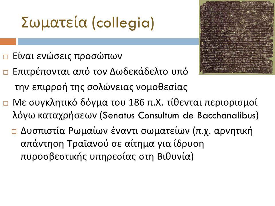 Σωματεία (collegia)  Είναι ενώσεις προσώπων  Επιτρέπονται από τον Δωδεκάδελτο υπό την επιρροή της σολώνειας νομοθεσίας  Με συγκλητικό δόγμα του 186 π.